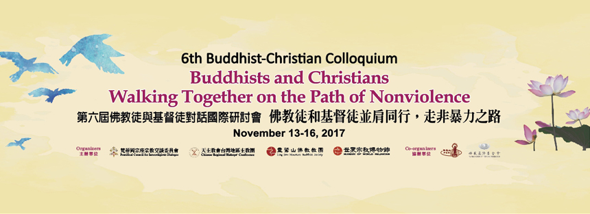 6th Buddhist-Christian Colloquium:Buddhists and Christians Walking Together on the Path of Nonviolence